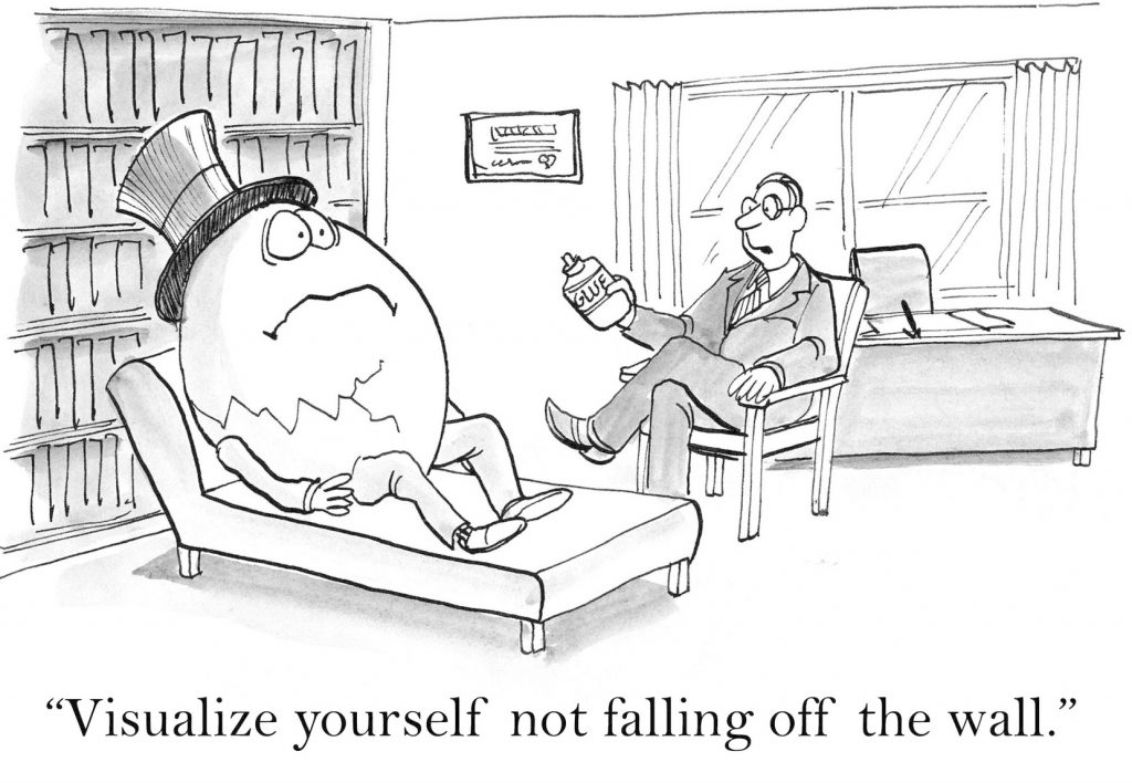 "The therapist says to Humpty Dumpty, ""I want you to visualize yourself not falling off the wall""."